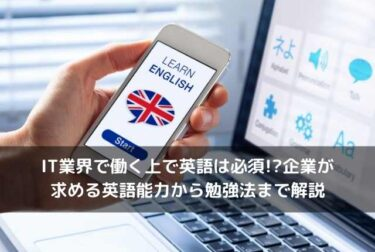 IT業界で働く上で英語は必須!?企業が求める英語能力から勉強法まで解説